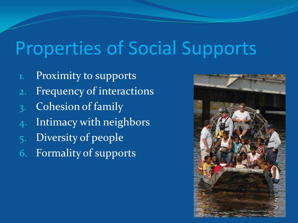 Properties of Social Supports 1. Proximity to supports 2. Frequency of interactions 3. Cohesion of family 4. Intimacy with neighbors 5. Diversity of p