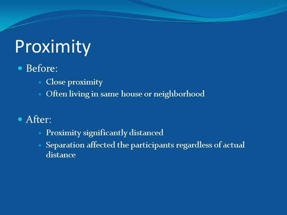 Proximity Before: Close proximity Often living in same house or neighborhood After: Proximity significantly distanced Separation affected the particip