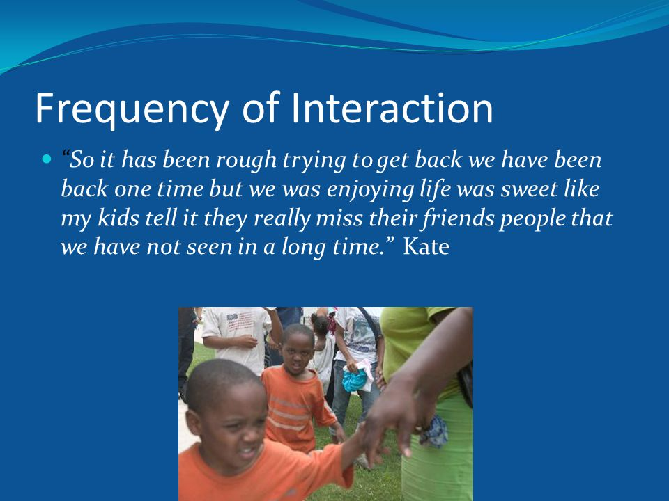 Frequency of Interaction So it has been rough trying to get back we have been back one time but we was enjoying life was sweet like my kids tell it they really miss their friends people that we have not seen in a long time. Kate