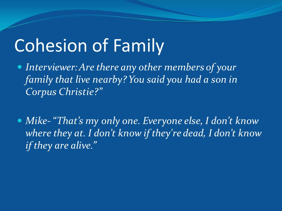 Cohesion of Family Interviewer: Are there any other members of your family that live nearby.