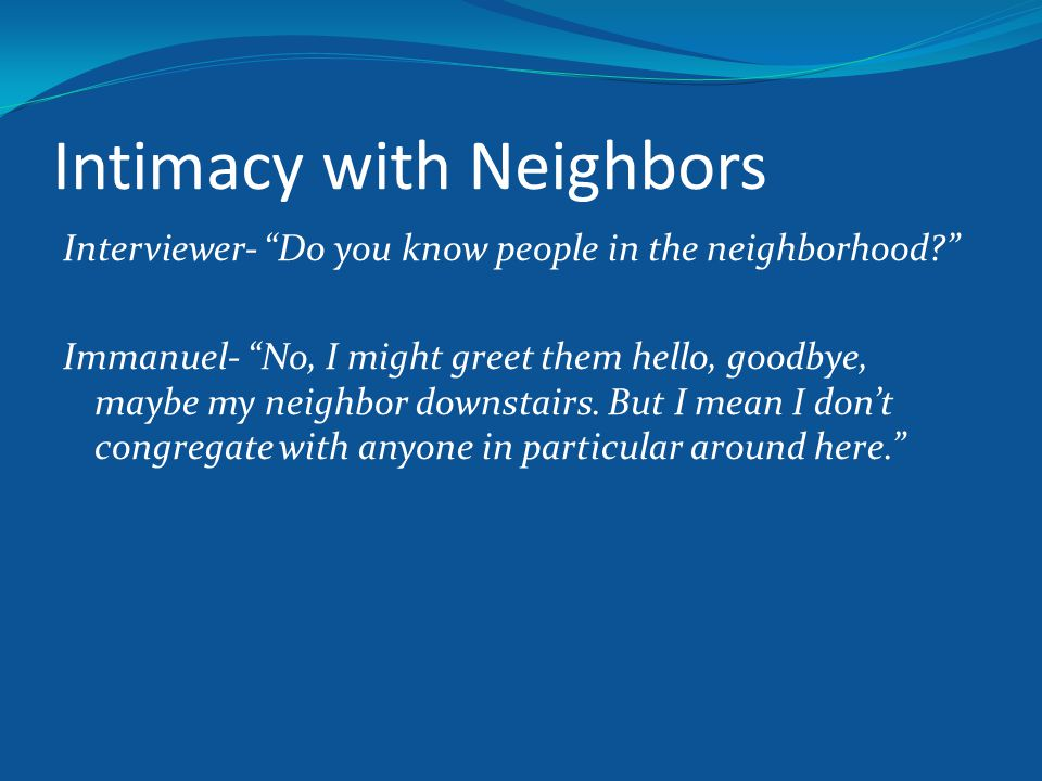 Intimacy with Neighbors Interviewer- Do you know people in the neighborhood? Immanuel- No, I might greet them hello, goodbye, maybe my neighbor downstairs.