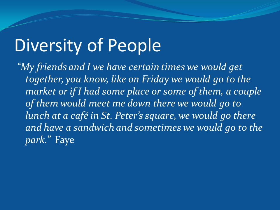 """Diversity of People """"My friends and I we have certain times we would get together, you know, like on Friday we would go to the market or if I had some"""