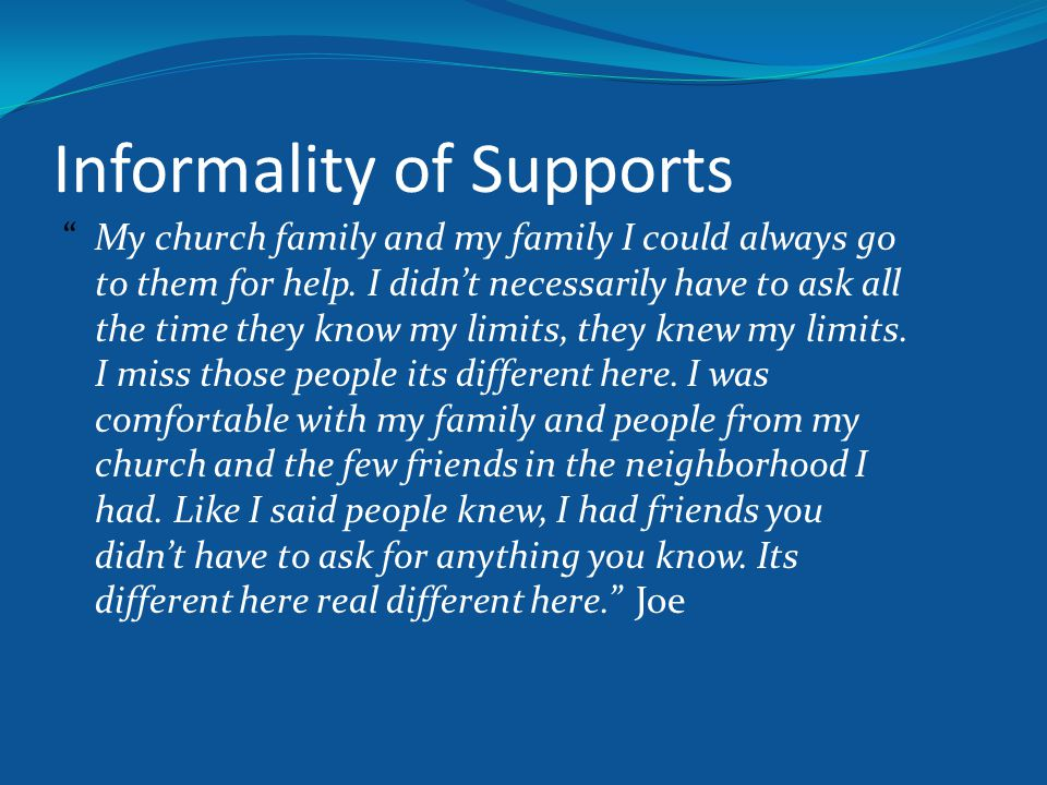 """Informality of Supports """"My church family and my family I could always go to them for help. I didn't necessarily have to ask all the time they know my"""
