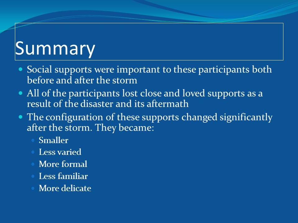 Summary Social supports were important to these participants both before and after the storm All of the participants lost close and loved supports as