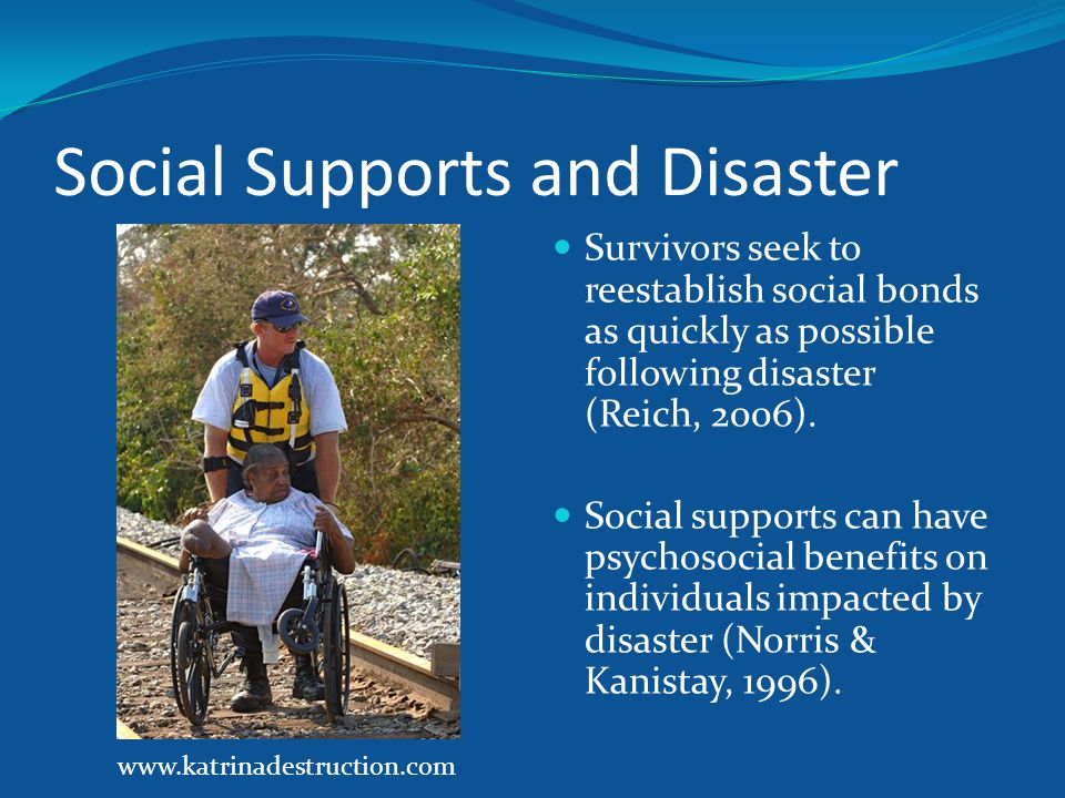 Social Supports and Disaster Survivors seek to reestablish social bonds as quickly as possible following disaster (Reich, 2006).