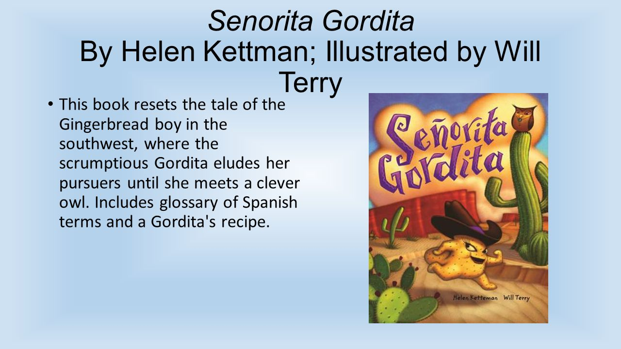 Senorita Gordita By Helen Kettman; Illustrated by Will Terry This book resets the tale of the Gingerbread boy in the southwest, where the scrumptious