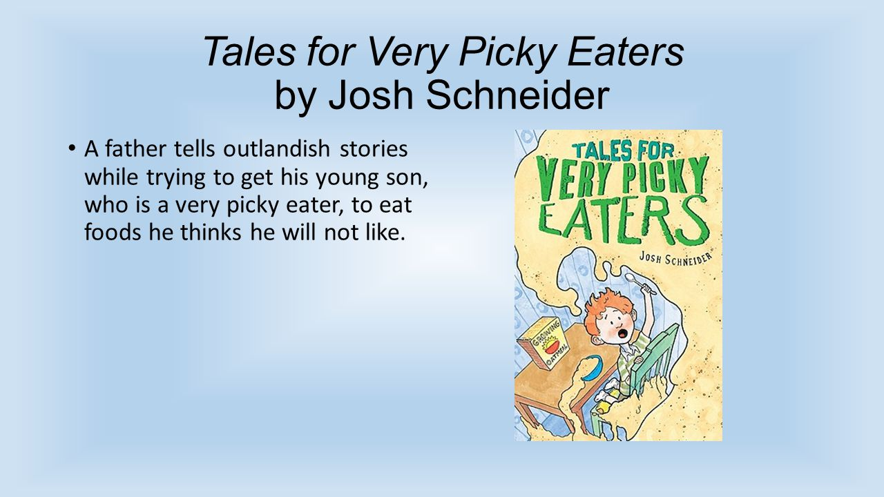 Tales for Very Picky Eaters by Josh Schneider A father tells outlandish stories while trying to get his young son, who is a very picky eater, to eat foods he thinks he will not like.