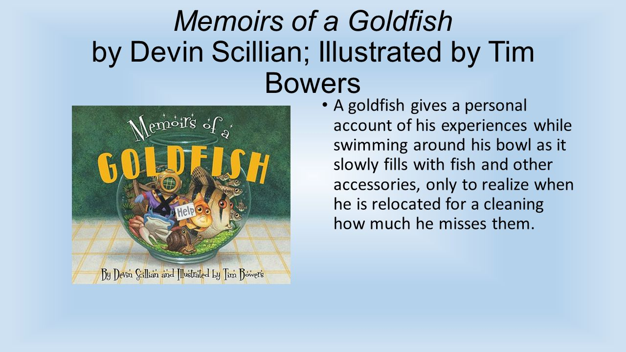 Memoirs of a Goldfish by Devin Scillian; Illustrated by Tim Bowers A goldfish gives a personal account of his experiences while swimming around his bo