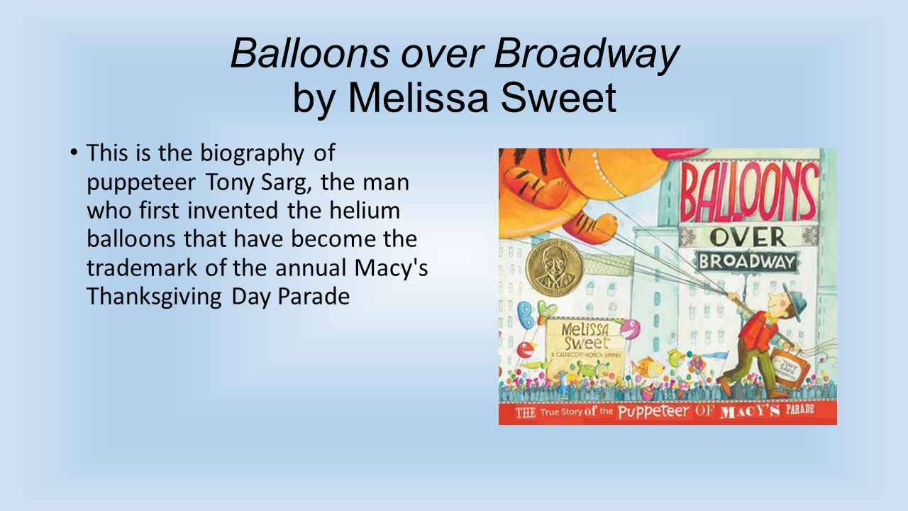 Balloons over Broadway by Melissa Sweet This is the biography of puppeteer Tony Sarg, the man who first invented the helium balloons that have become the trademark of the annual Macy s Thanksgiving Day Parade