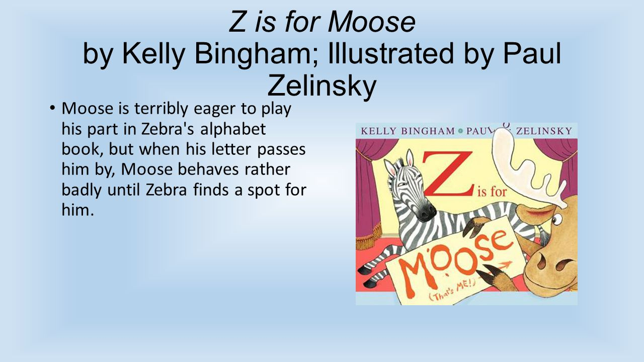 Z is for Moose by Kelly Bingham; Illustrated by Paul Zelinsky Moose is terribly eager to play his part in Zebra's alphabet book, but when his letter p