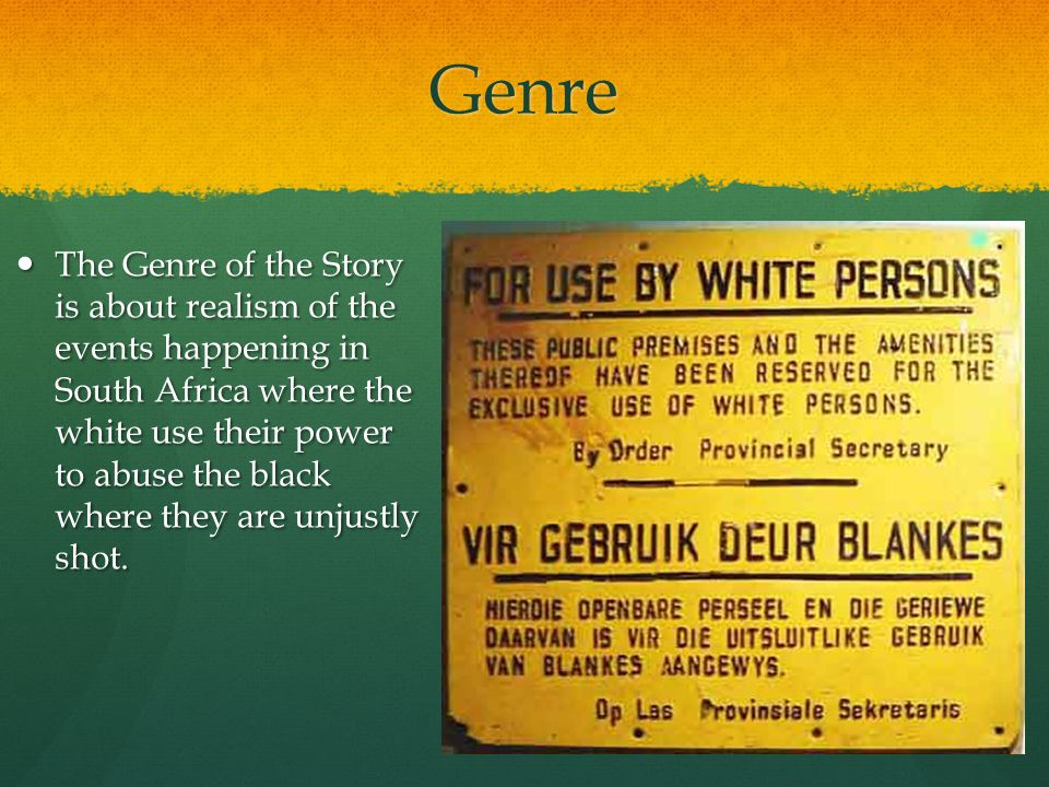 Genre The Genre of the Story is about realism of the events happening in South Africa where the white use their power to abuse the black where they ar