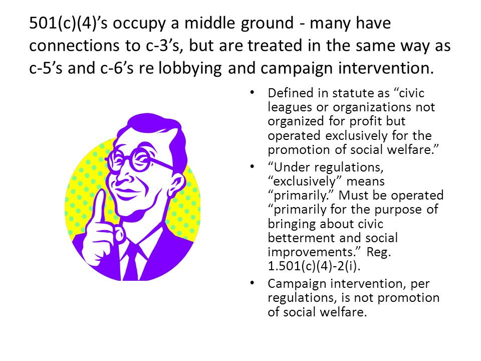 501(c)(4)'s occupy a middle ground - many have connections to c-3's, but are treated in the same way as c-5's and c-6's re lobbying and campaign intervention.