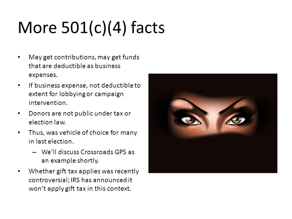 More 501(c)(4) facts May get contributions, may get funds that are deductible as business expenses.