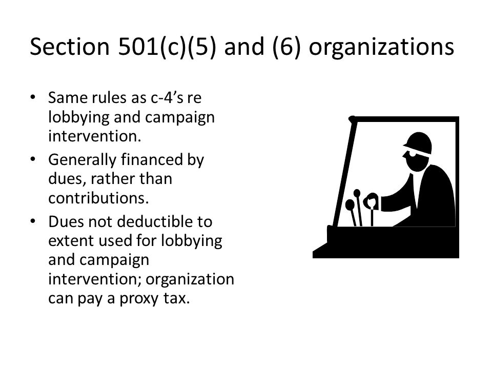 Section 501(c)(5) and (6) organizations Same rules as c-4's re lobbying and campaign intervention.