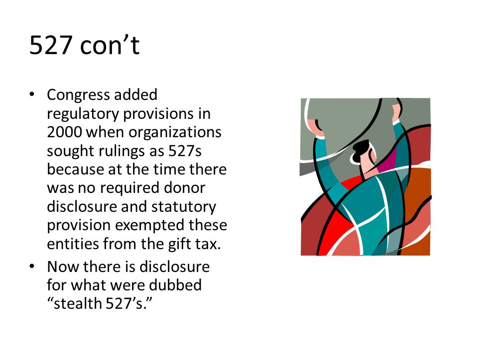 527 con't Congress added regulatory provisions in 2000 when organizations sought rulings as 527s because at the time there was no required donor disclosure and statutory provision exempted these entities from the gift tax.