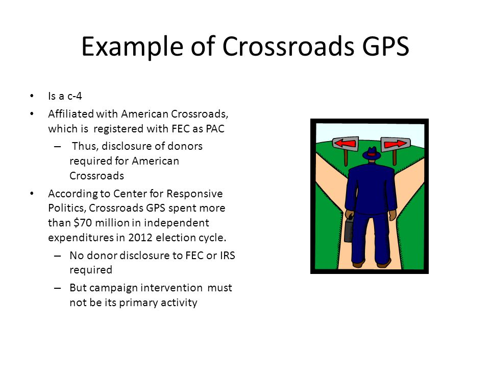 Example of Crossroads GPS Is a c-4 Affiliated with American Crossroads, which is registered with FEC as PAC – Thus, disclosure of donors required for American Crossroads According to Center for Responsive Politics, Crossroads GPS spent more than $70 million in independent expenditures in 2012 election cycle.
