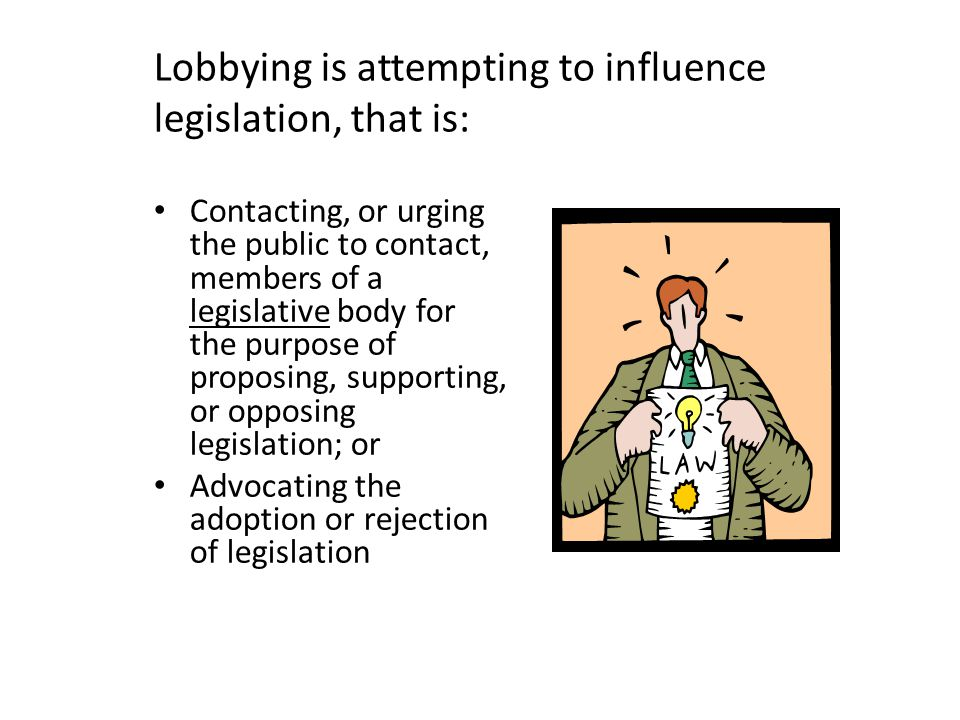 Lobbying is attempting to influence legislation, that is: Contacting, or urging the public to contact, members of a legislative body for the purpose of proposing, supporting, or opposing legislation; or Advocating the adoption or rejection of legislation