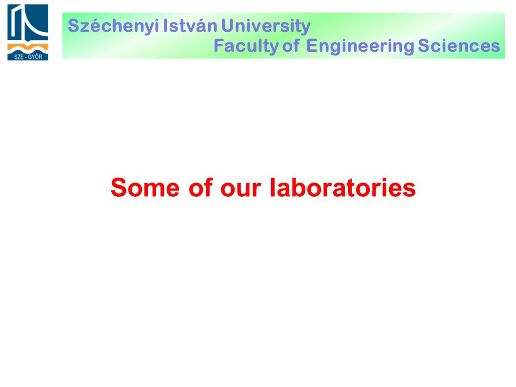 Some of our laboratories Széchenyi István University Faculty of Engineering Sciences
