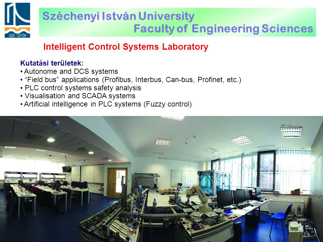 Intelligent Control Systems Laboratory Kutatási területek: Autonome and DCS systems Field bus applications (Profibus, Interbus, Can-bus, Profinet, etc.) PLC control systems safety analysis Visualisation and SCADA systems Artificial intelligence in PLC systems (Fuzzy control) Széchenyi István University Faculty of Engineering Sciences