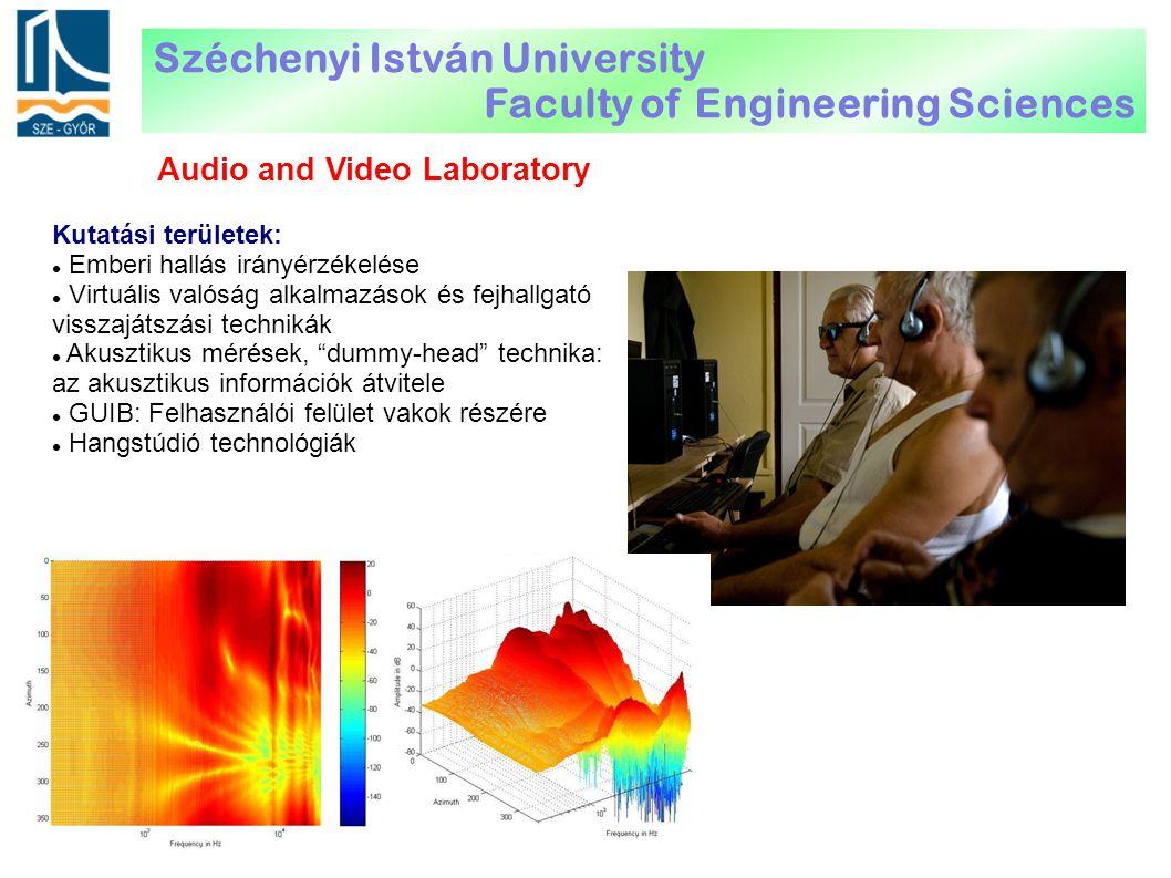 Audio and Video Laboratory Kutatási területek: Emberi hallás irányérzékelése Virtuális valóság alkalmazások és fejhallgató visszajátszási technikák Akusztikus mérések, dummy-head technika: az akusztikus információk átvitele GUIB: Felhasználói felület vakok részére Hangstúdió technológiák Széchenyi István University Faculty of Engineering Sciences
