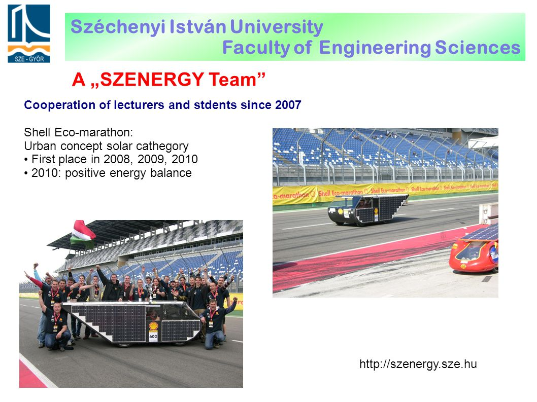 "A ""SZENERGY Team"" Cooperation of lecturers and stdents since 2007 Shell Eco-marathon: Urban concept solar cathegory First place in 2008, 2009, 2010 20"