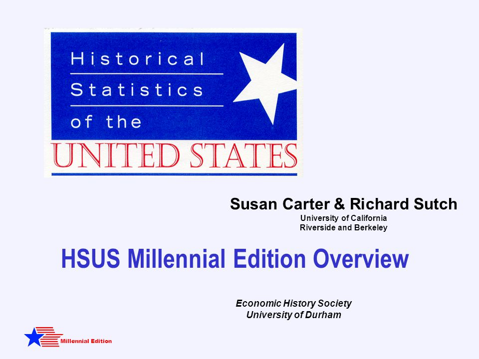 Millennial Edition HSUS Millennial Edition Overview Susan Carter & Richard Sutch University of California Riverside and Berkeley Economic History Society University of Durham
