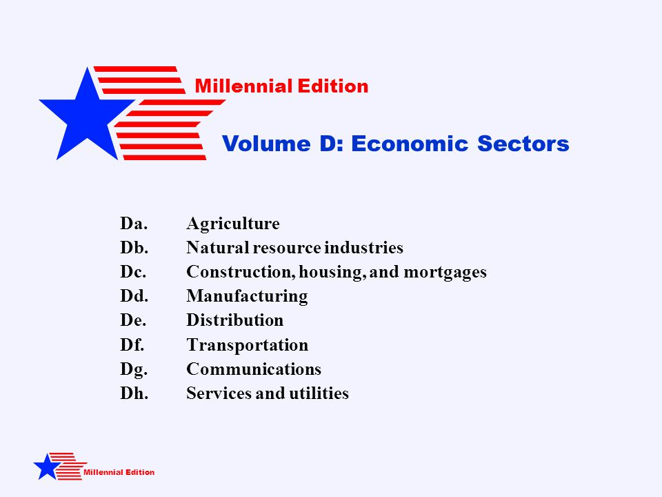 Millennial Edition Da.Agriculture Db.Natural resource industries Dc.Construction, housing, and mortgages Dd.Manufacturing De.Distribution Df.Transportation Dg.Communications Dh.Services and utilities Millennial Edition Volume D: Economic Sectors