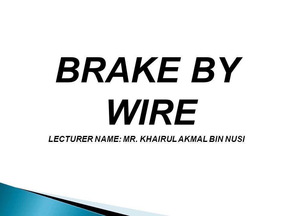 BRAKE BY WIRE LECTURER NAME: MR. KHAIRUL AKMAL BIN NUSI