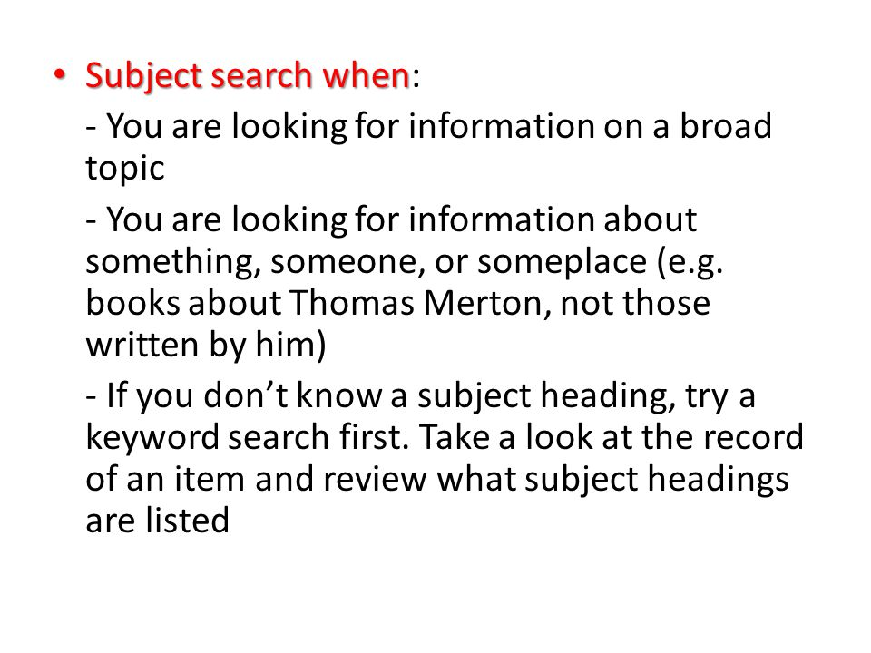 Subject search when Subject search when: - You are looking for information on a broad topic - You are looking for information about something, someone, or someplace (e.g.