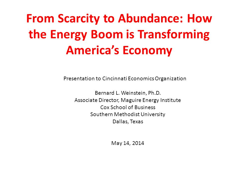 From Scarcity to Abundance: How the Energy Boom is Transforming America's Economy Presentation to Cincinnati Economics Organization Bernard L.