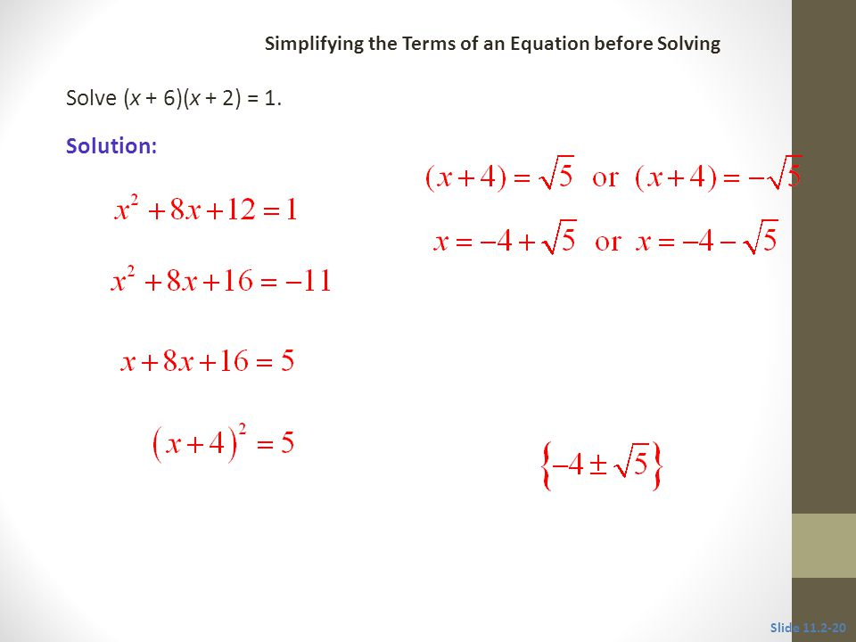 Solve (x + 6)(x + 2) = 1. Solution: Slide 11.2-20 Simplifying the Terms of an Equation before Solving CLASSROOM EXAMPLE 7