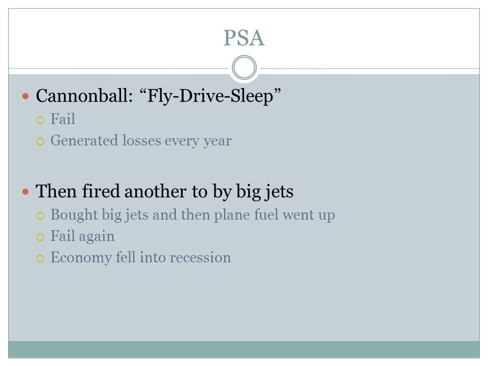 PSA Cannonball: Fly-Drive-Sleep  Fail  Generated losses every year Then fired another to by big jets  Bought big jets and then plane fuel went up  Fail again  Economy fell into recession