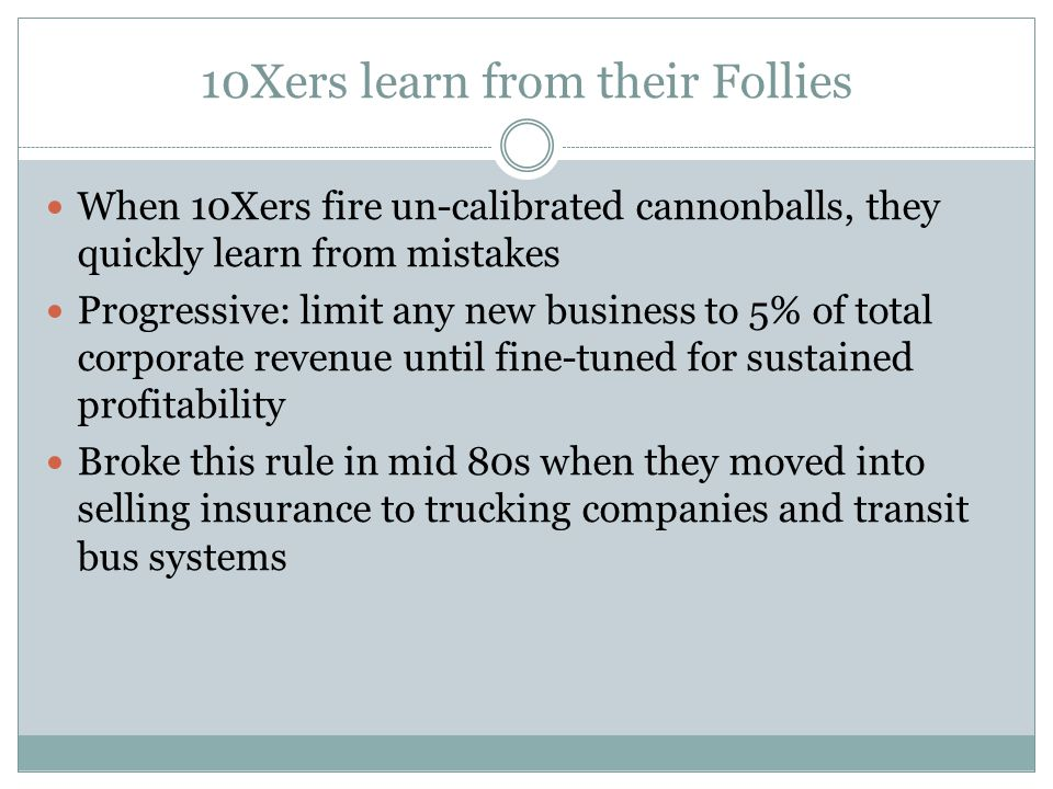 10Xers learn from their Follies When 10Xers fire un-calibrated cannonballs, they quickly learn from mistakes Progressive: limit any new business to 5% of total corporate revenue until fine-tuned for sustained profitability Broke this rule in mid 80s when they moved into selling insurance to trucking companies and transit bus systems