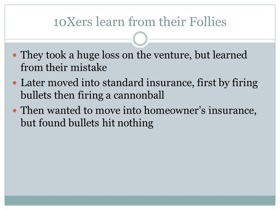 10Xers learn from their Follies They took a huge loss on the venture, but learned from their mistake Later moved into standard insurance, first by firing bullets then firing a cannonball Then wanted to move into homeowner's insurance, but found bullets hit nothing