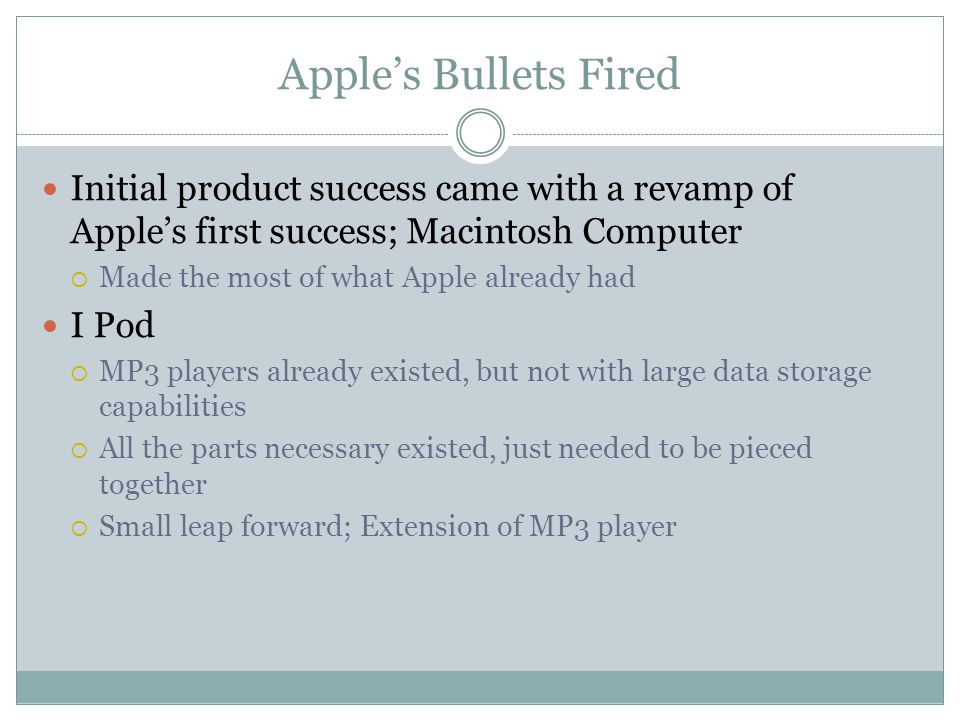 Apple's Bullets Fired Initial product success came with a revamp of Apple's first success; Macintosh Computer  Made the most of what Apple already had I Pod  MP3 players already existed, but not with large data storage capabilities  All the parts necessary existed, just needed to be pieced together  Small leap forward; Extension of MP3 player