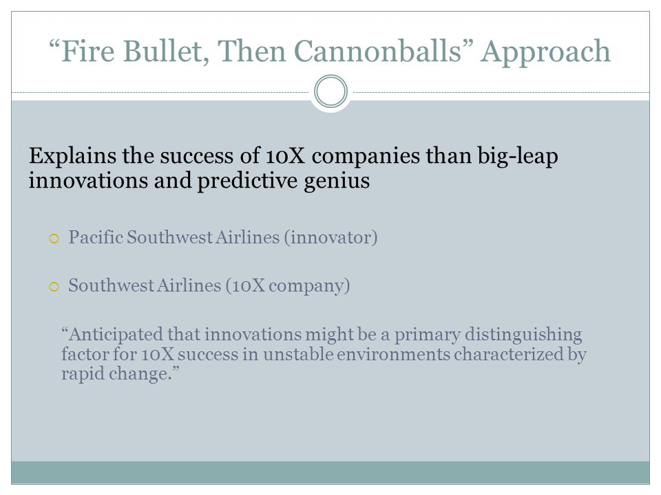 Fire Bullet, Then Cannonballs Approach Explains the success of 10X companies than big-leap innovations and predictive genius  Pacific Southwest Airlines (innovator)  Southwest Airlines (10X company) Anticipated that innovations might be a primary distinguishing factor for 10X success in unstable environments characterized by rapid change.
