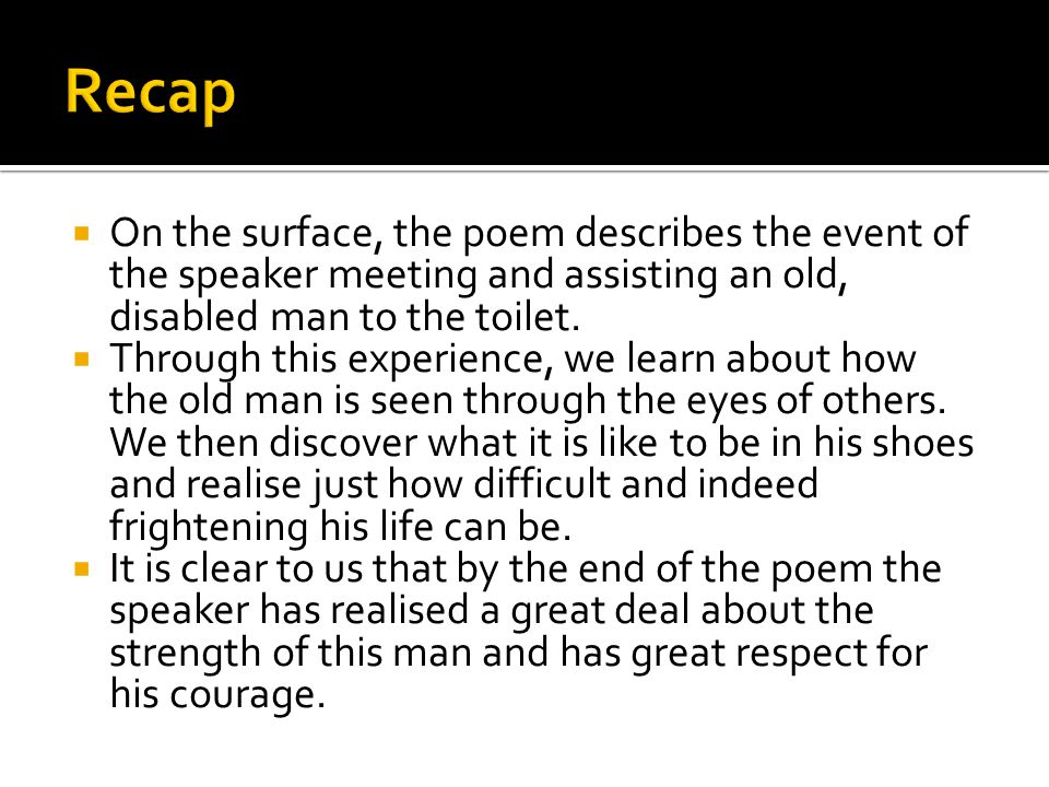  On the surface, the poem describes the event of the speaker meeting and assisting an old, disabled man to the toilet.  Through this experience, we