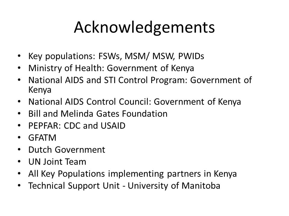 Acknowledgements Key populations: FSWs, MSM/ MSW, PWIDs Ministry of Health: Government of Kenya National AIDS and STI Control Program: Government of Kenya National AIDS Control Council: Government of Kenya Bill and Melinda Gates Foundation PEPFAR: CDC and USAID GFATM Dutch Government UN Joint Team All Key Populations implementing partners in Kenya Technical Support Unit - University of Manitoba