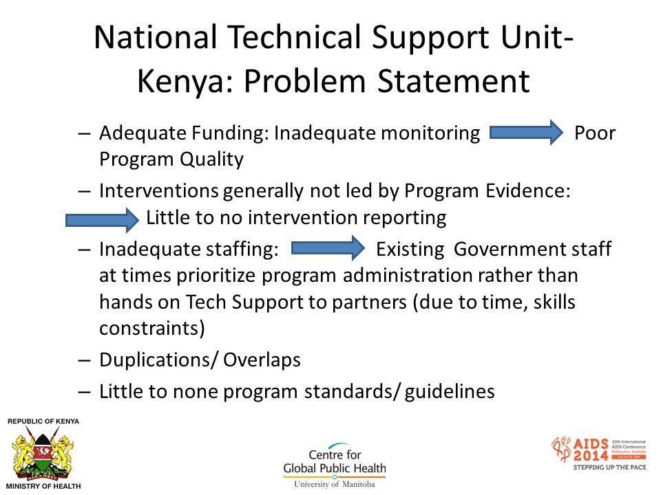National Technical Support Unit- Kenya: Problem Statement – Adequate Funding: Inadequate monitoring Poor Program Quality – Interventions generally not led by Program Evidence: Little to no intervention reporting – Inadequate staffing: Existing Government staff at times prioritize program administration rather than hands on Tech Support to partners (due to time, skills constraints) – Duplications/ Overlaps – Little to none program standards/ guidelines