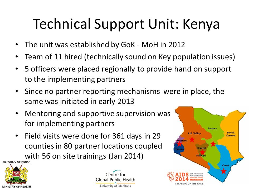 Technical Support Unit: Kenya The unit was established by GoK - MoH in 2012 Team of 11 hired (technically sound on Key population issues) 5 officers were placed regionally to provide hand on support to the implementing partners Since no partner reporting mechanisms were in place, the same was initiated in early 2013 Mentoring and supportive supervision was initiated for implementing partners Field visits were done for 361 days in 29 counties in 80 partner locations coupled with 56 on site trainings (Jan 2014)