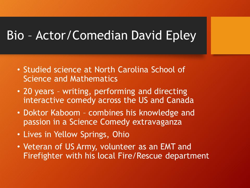 Bio – Actor/Comedian David Epley Studied science at North Carolina School of Science and Mathematics 20 years – writing, performing and directing interactive comedy across the US and Canada Doktor Kaboom – combines his knowledge and passion in a Science Comedy extravaganza Lives in Yellow Springs, Ohio Veteran of US Army, volunteer as an EMT and Firefighter with his local Fire/Rescue department