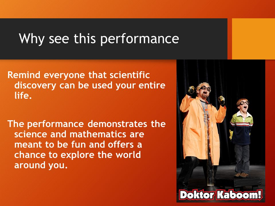 Why see this performance Remind everyone that scientific discovery can be used your entire life.