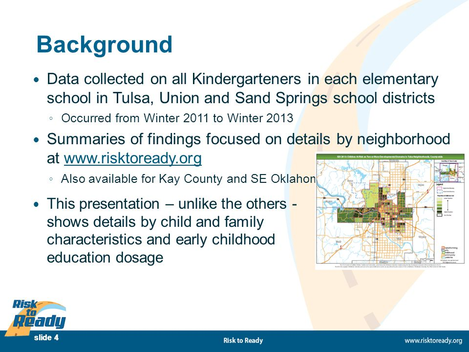 slide 4 Background Data collected on all Kindergarteners in each elementary school in Tulsa, Union and Sand Springs school districts ◦ Occurred from W