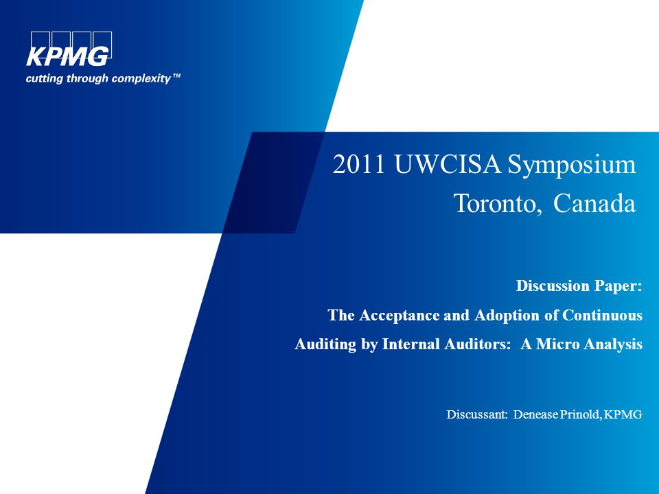 Discussion Paper: The Acceptance and Adoption of Continuous Auditing by Internal Auditors: A Micro Analysis Discussant: Denease Prinold, KPMG 2011 UWCISA Symposium Toronto, Canada