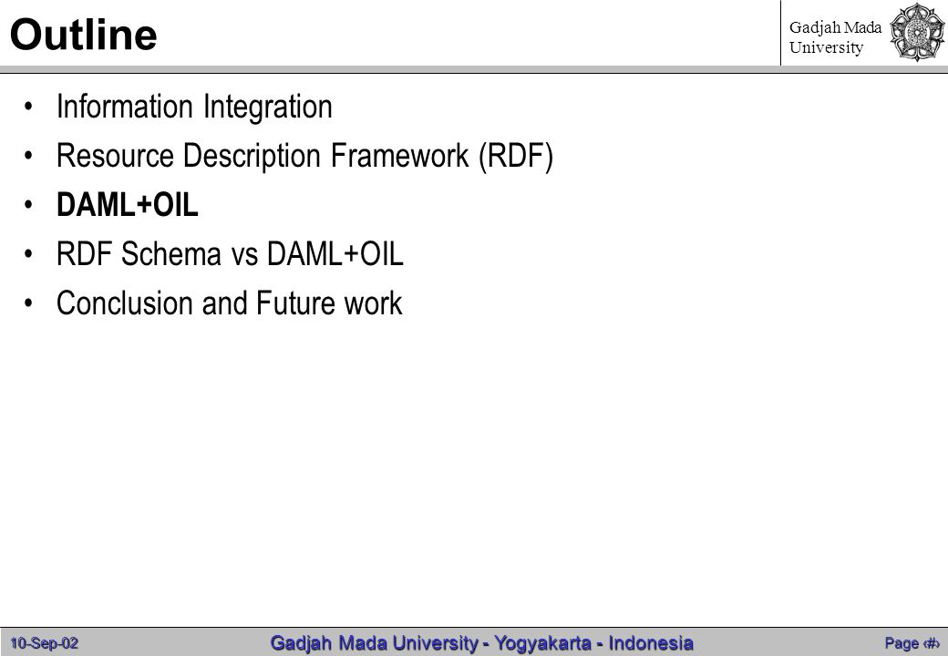 10-Sep-02 Page 11 Gadjah Mada University - Yogyakarta - Indonesia Gadjah Mada University Outline Information Integration Resource Description Framework (RDF) DAML+OIL RDF Schema vs DAML+OIL Conclusion and Future work