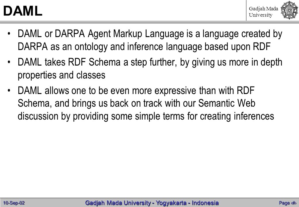 10-Sep-02 Page 12 Gadjah Mada University - Yogyakarta - Indonesia Gadjah Mada University DAML DAML or DARPA Agent Markup Language is a language created by DARPA as an ontology and inference language based upon RDF DAML takes RDF Schema a step further, by giving us more in depth properties and classes DAML allows one to be even more expressive than with RDF Schema, and brings us back on track with our Semantic Web discussion by providing some simple terms for creating inferences