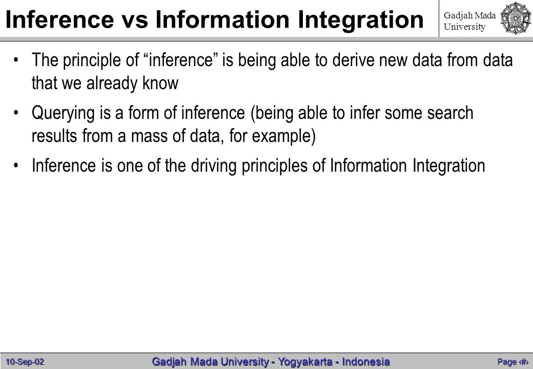 10-Sep-02 Page 32 Gadjah Mada University - Yogyakarta - Indonesia Gadjah Mada University Inference vs Information Integration The principle of inference is being able to derive new data from data that we already know Querying is a form of inference (being able to infer some search results from a mass of data, for example) Inference is one of the driving principles of Information Integration