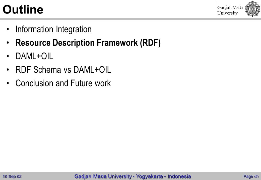 10-Sep-02 Page 6 Gadjah Mada University - Yogyakarta - Indonesia Gadjah Mada University Outline Information Integration Resource Description Framework (RDF) DAML+OIL RDF Schema vs DAML+OIL Conclusion and Future work