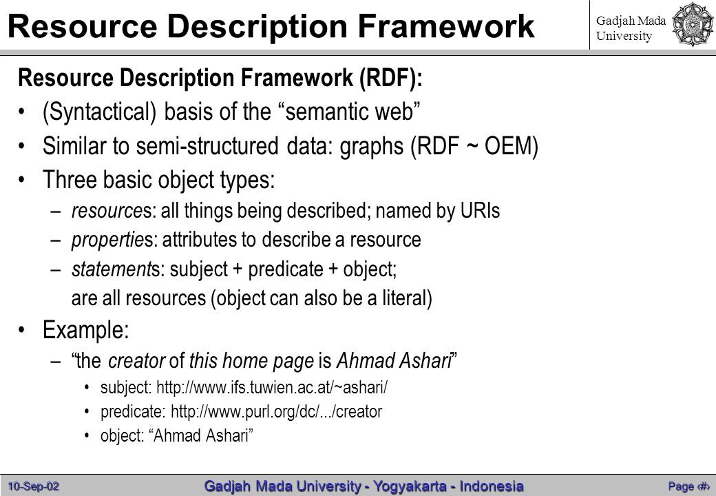 10-Sep-02 Page 7 Gadjah Mada University - Yogyakarta - Indonesia Gadjah Mada University Resource Description Framework Resource Description Framework (RDF): (Syntactical) basis of the semantic web Similar to semi-structured data: graphs (RDF ~ OEM) Three basic object types: – resource s: all things being described; named by URIs – propertie s: attributes to describe a resource – statement s: subject + predicate + object; are all resources (object can also be a literal) Example: – the creator of this home page is Ahmad Ashari subject: http://www.ifs.tuwien.ac.at/~ashari/ predicate: http://www.purl.org/dc/.../creator object: Ahmad Ashari