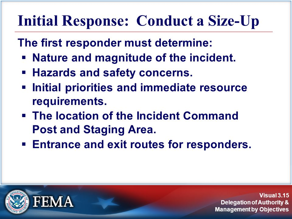Visual 3.15 Delegation of Authority & Management by Objectives The first responder must determine:  Nature and magnitude of the incident.